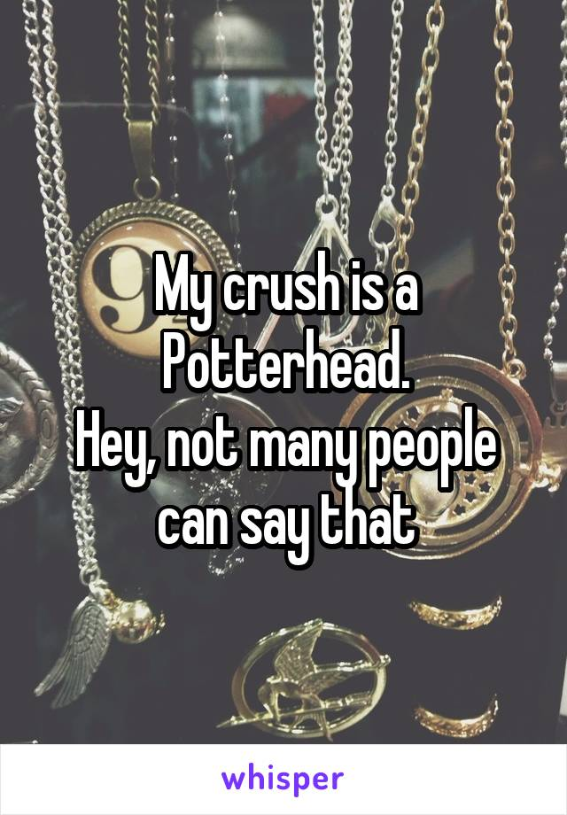 My crush is a Potterhead. Hey, not many people can say that