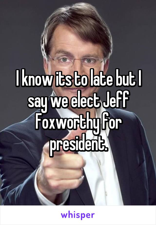 I know its to late but I say we elect Jeff Foxworthy for president.