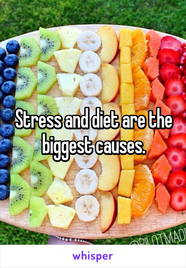 Stress and diet are the biggest causes.