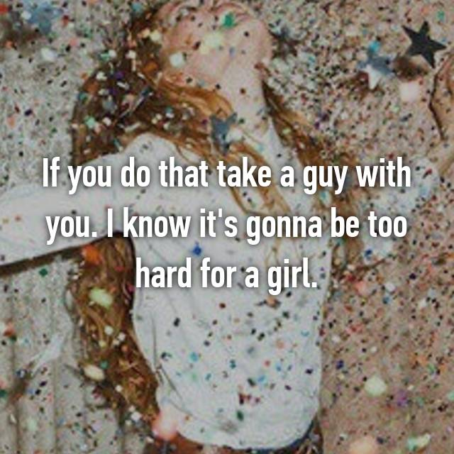 If you do that take a guy with you. I know it's gonna be too hard for a girl.