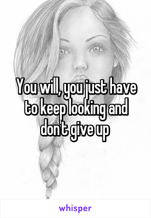You will, you just have to keep looking and don't give up