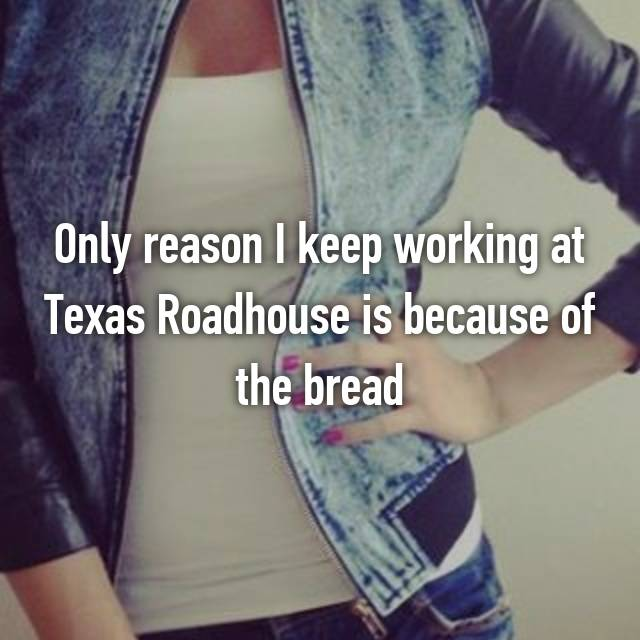 Only reason I keep working at Texas Roadhouse is because of the bread 😋