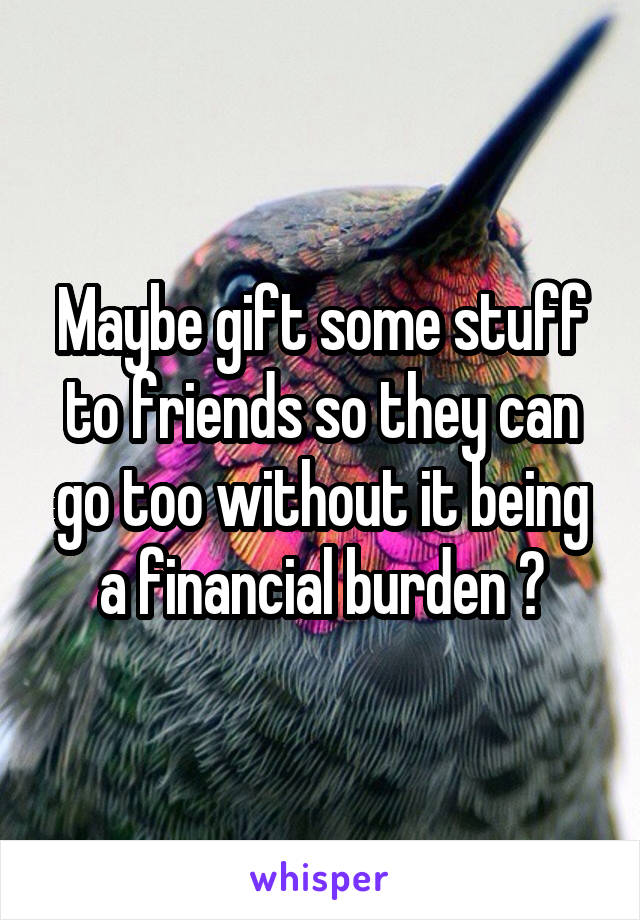 Maybe gift some stuff to friends so they can go too without it being a financial burden ?