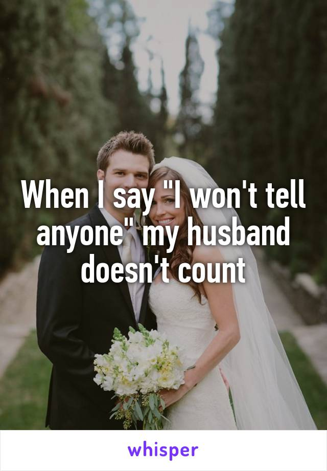 "When I say ""I won't tell anyone"" my husband doesn't count"