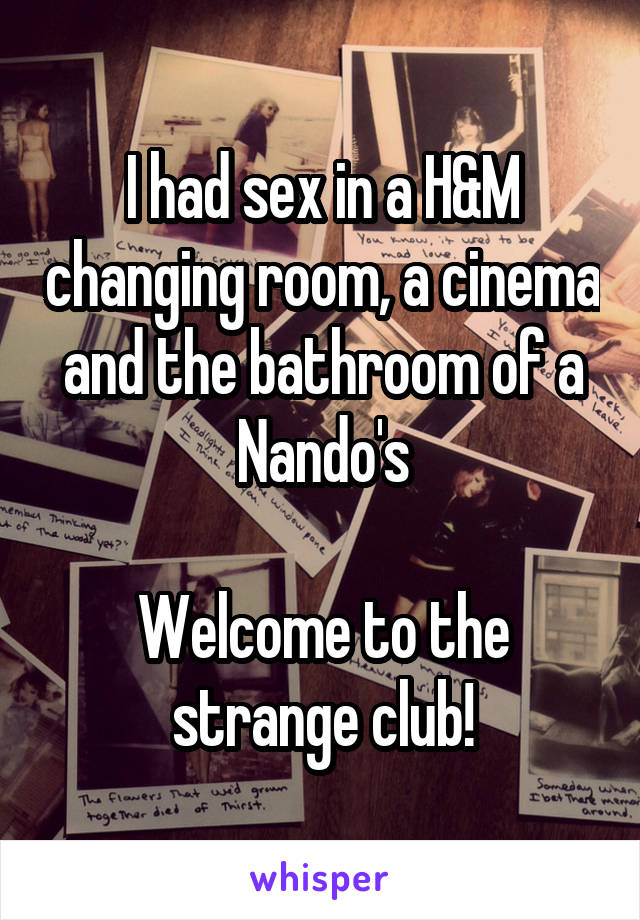I Had Sex In A Hm Changing Room A Cinema And The Bathroom Of A Nandos