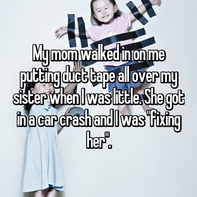 "My mom walked in on me putting duct tape all over my sister when I was little. She got in a car crash and I was ""fixing her""."