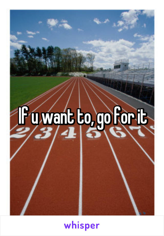If u want to, go for it