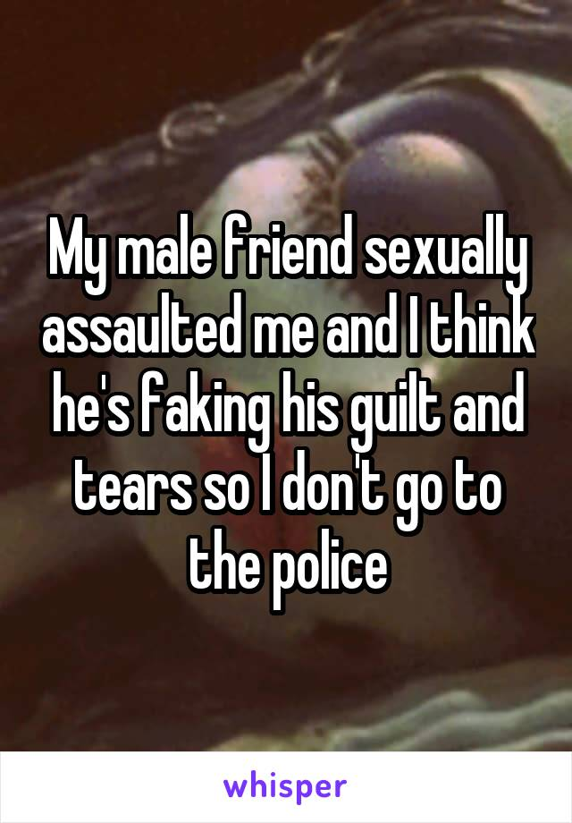 My male friend sexually assaulted me and I think he's faking his guilt and tears so I don't go to the police