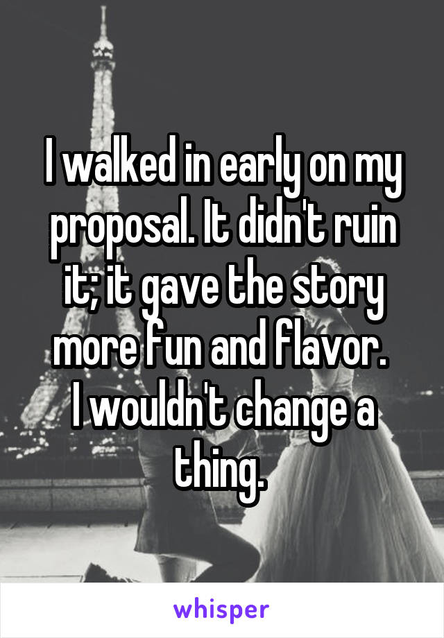 I walked in early on my proposal. It didn't ruin it; it gave the story more fun and flavor.  I wouldn't change a thing.