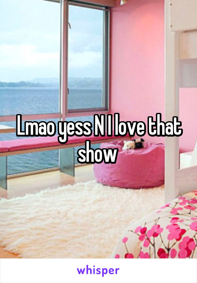 Lmao yess N I love that show