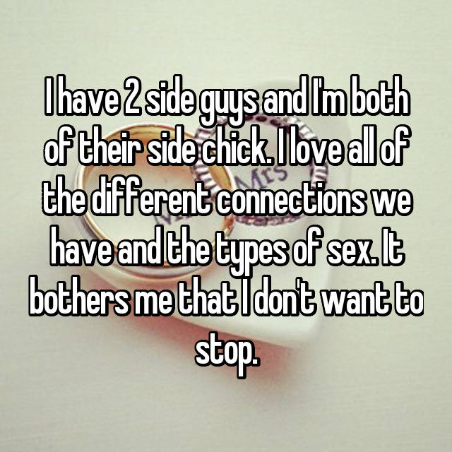 I have 2 side guys and I'm both of their side chick. I love all of the different connections we have and the types of sex. It bothers me that I don't want to stop.