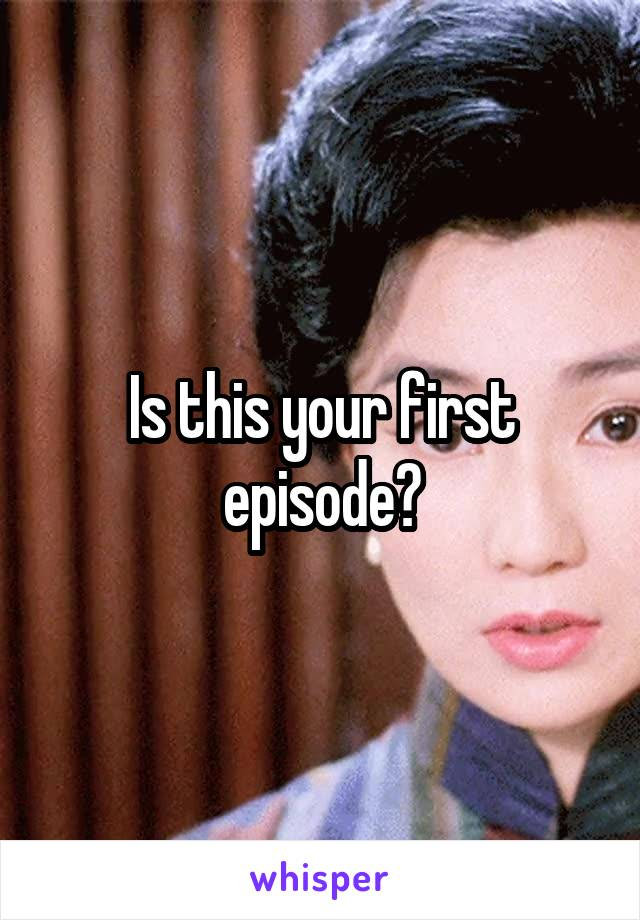 Is this your first episode?