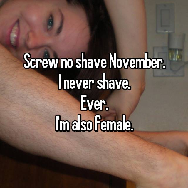 Screw no shave November. I never shave. Ever. I'm also female. 😂