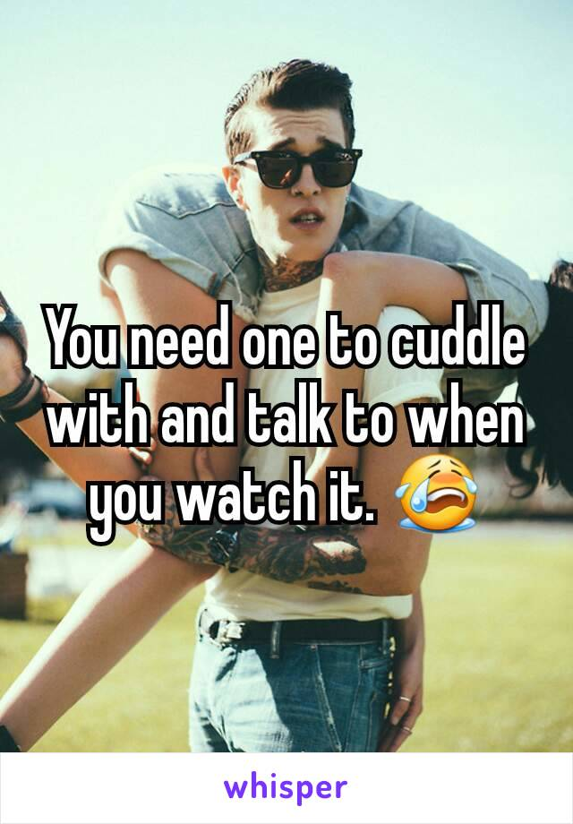 You need one to cuddle with and talk to when you watch it. 😭