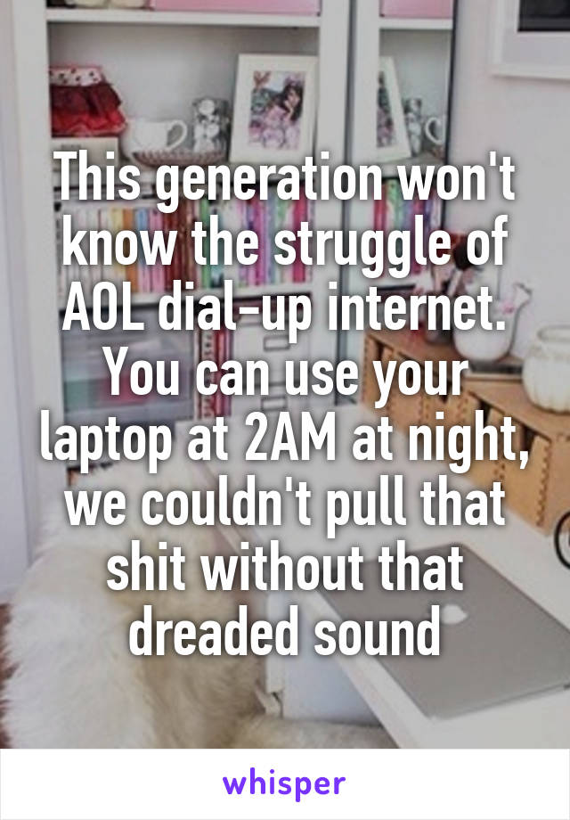 This generation won't know the struggle of AOL dial-up internet. You can use your laptop at 2AM at night, we couldn't pull that shit without that dreaded sound