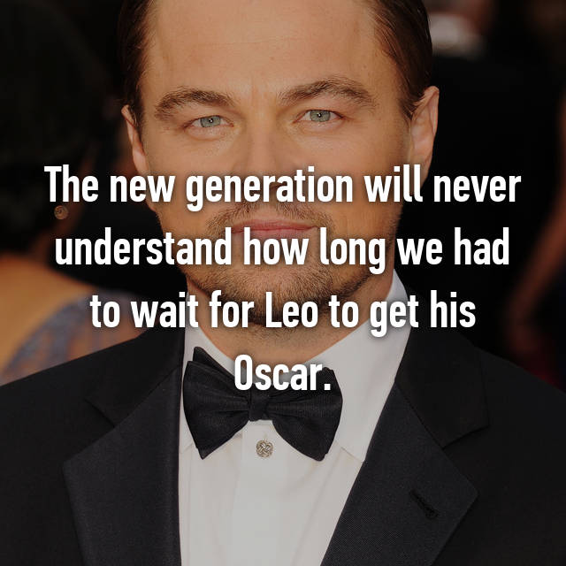 The new generation will never understand how long we had to wait for Leo to get his Oscar.