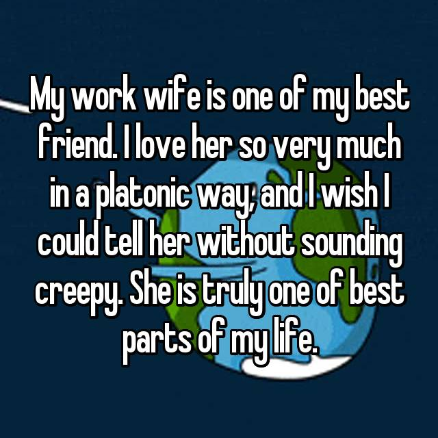 My work wife is one of my best friend. I love her so very much in a platonic way, and I wish I could tell her without sounding creepy. She is truly one of best parts of my life.
