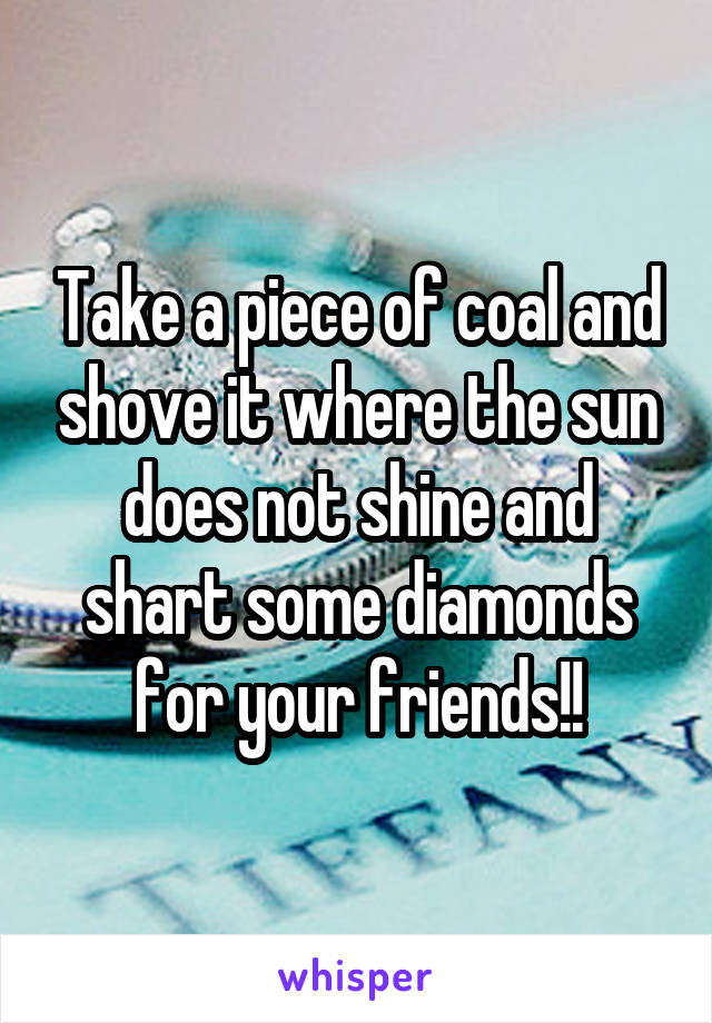 Take a piece of coal and shove it where the sun does not shine and shart some diamonds for your friends!!