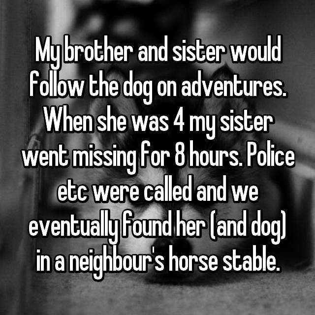 My brother and sister would follow the dog on adventures. When she was 4 my sister went missing for 8 hours. Police etc were called and we eventually found her (and dog) in a neighbour's horse stable.