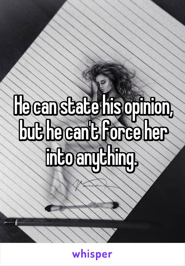He can state his opinion, but he can't force her into anything.