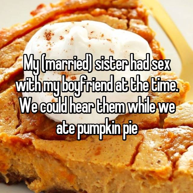 My (married) sister had sex with my boyfriend at the time. We could hear them while we ate pumpkin pie