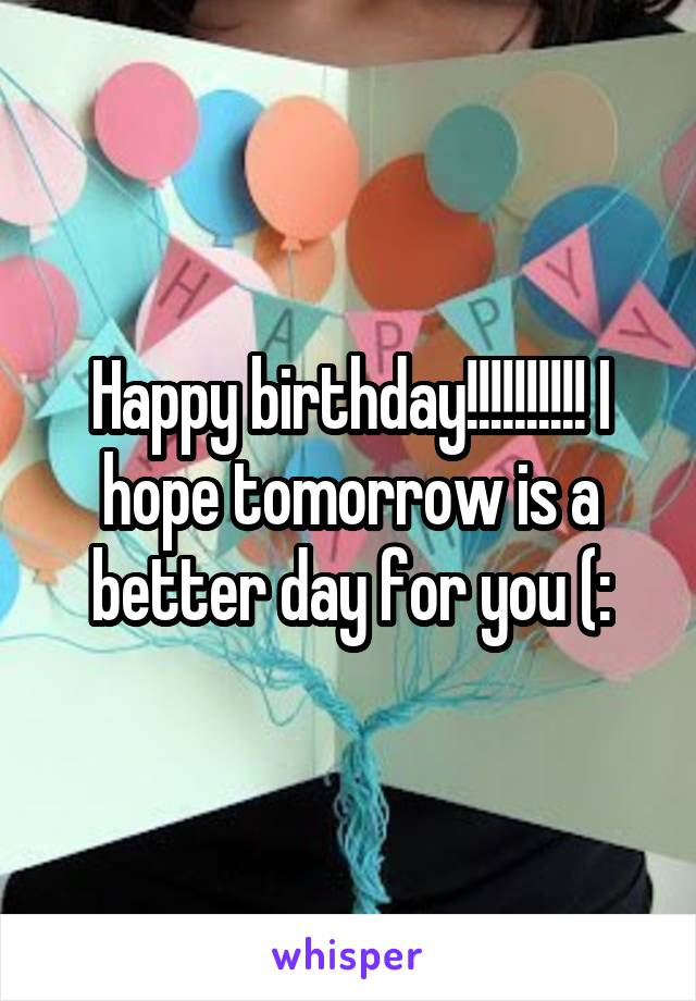 Happy birthday!!!!!!!!!! I hope tomorrow is a better day for you (: