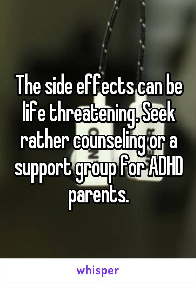 The side effects can be life threatening. Seek rather counseling or a support group for ADHD parents.