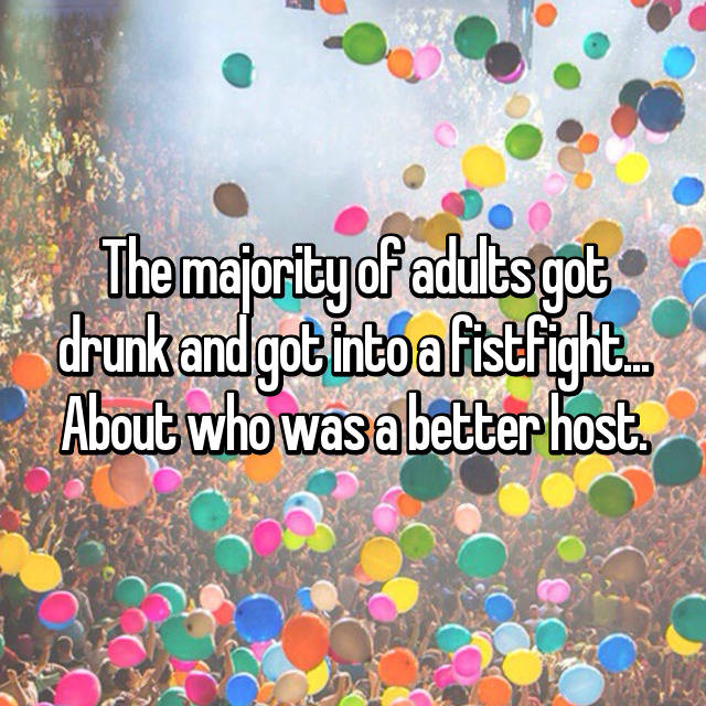 The majority of adults got drunk and got into a fistfight... About who was a better host.
