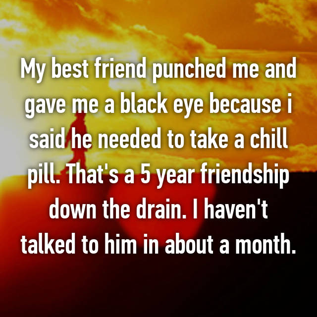 My best friend punched me and gave me a black eye because i said he needed to take a chill pill. That's a 5 year friendship down the drain. I haven't talked to him in about a month.