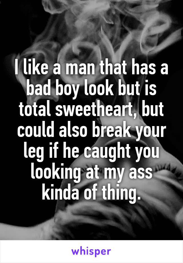 I like a man that has a bad boy look but is total sweetheart, ...