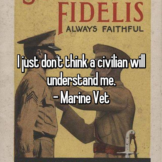 I just don't think a civilian will understand me. - Marine Vet