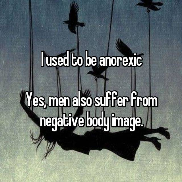 I used to be anorexic  Yes, men also suffer from negative body image.