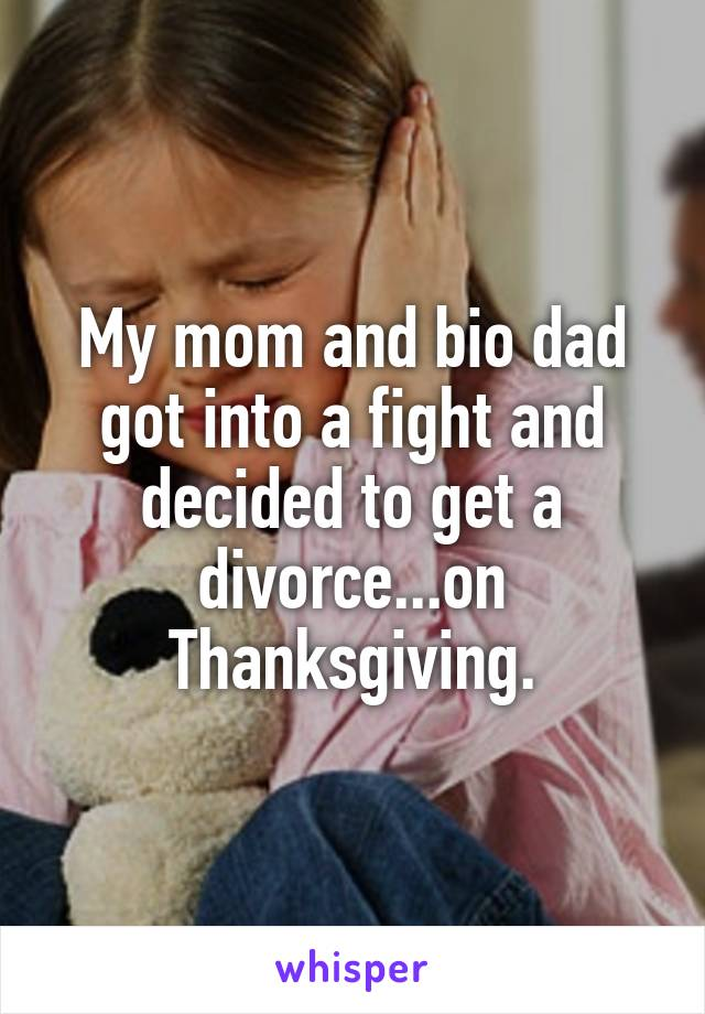 My mom and bio dad got into a fight and decided to get a divorce...on Thanksgiving.