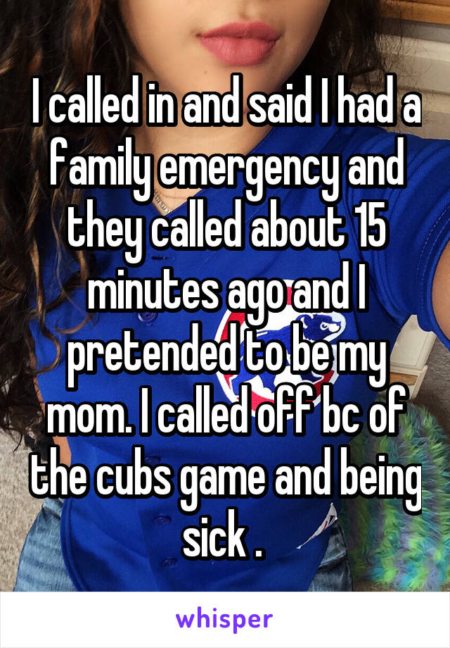 I called in and said I had a family emergency and they called about 15 minutes ago and I pretended to be my mom. I called off bc of the cubs game and being sick .