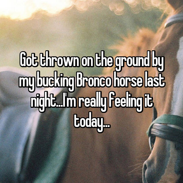 Got thrown on the ground by my bucking Bronco horse last night...I'm really feeling it today...😳