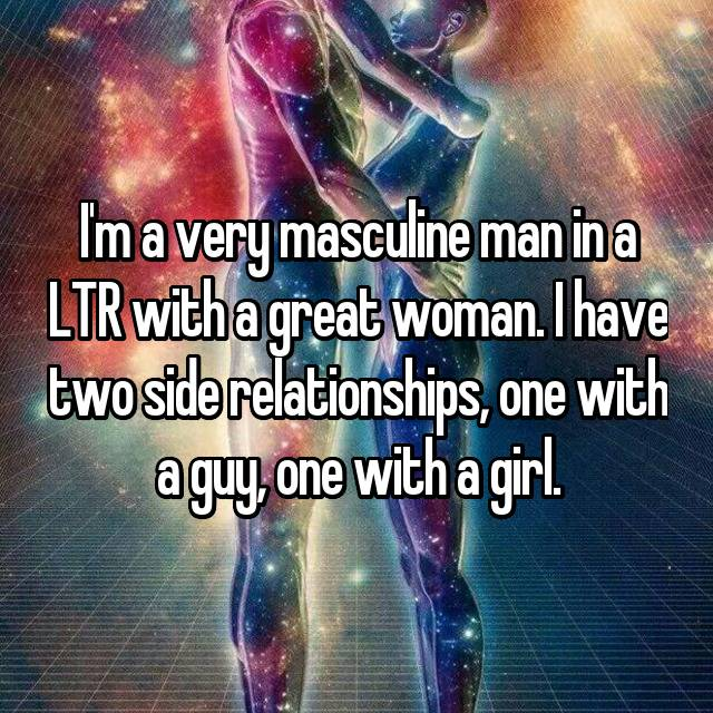 I'm a very masculine man in a LTR with a great woman. I have two side relationships, one with a guy, one with a girl.