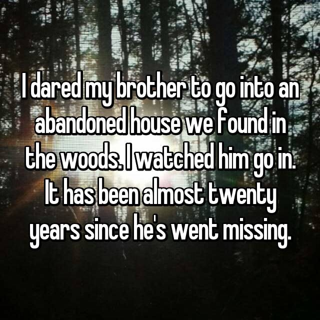 I dared my brother to go into an abandoned house we found in the woods. I watched him go in. It has been almost twenty years since he's went missing.