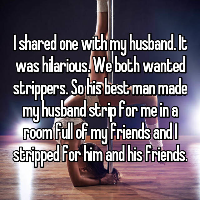 I shared one with my husband. It was hilarious. We both wanted strippers. So his best man made my husband strip for me in a room full of my friends and I stripped for him and his friends.