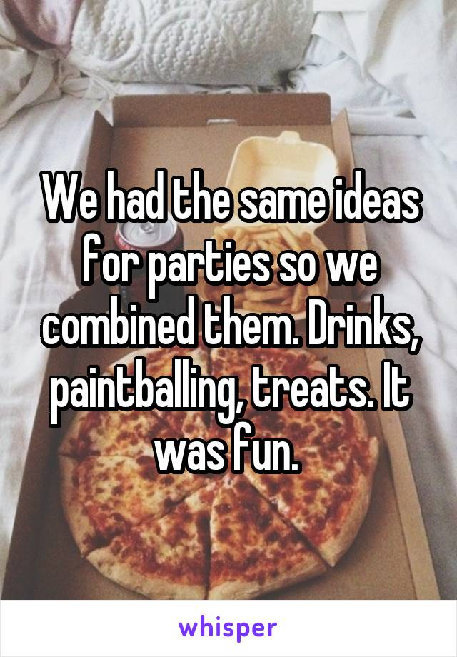 We had the same ideas for parties so we combined them. Drinks, paintballing, treats. It was fun.