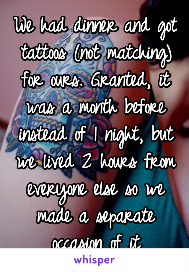 We had dinner and got tattoos (not matching) for ours. Granted, it was a month before instead of 1 night, but we lived 2 hours from everyone else so we made a separate occasion of it