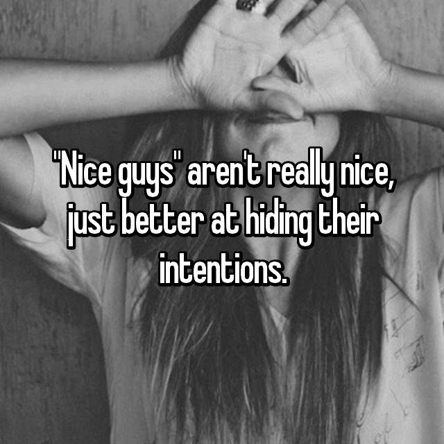"""Nice guys"" aren't really nice, just better at hiding their intentions."