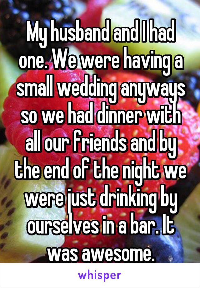 My husband and I had one. We were having a small wedding anyways so we had dinner with all our friends and by the end of the night we were just drinking by ourselves in a bar. It was awesome.