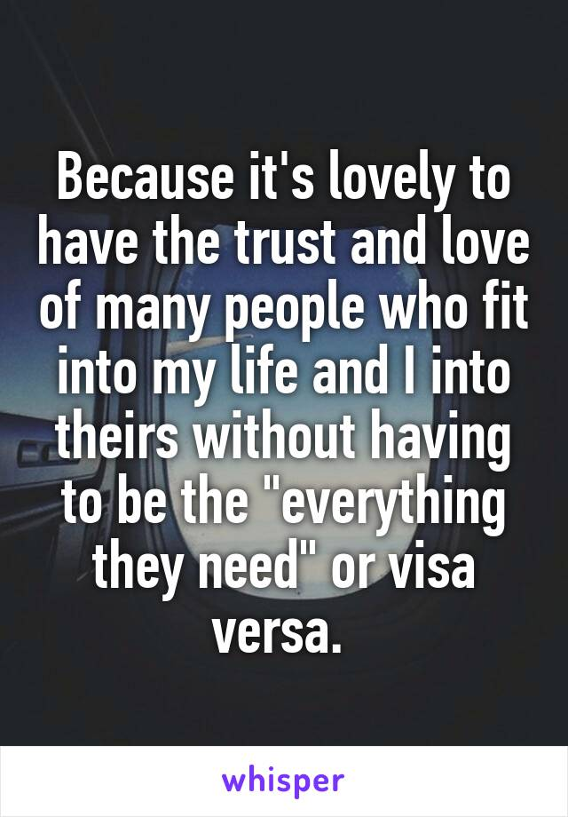 """Because it's lovely to have the trust and love of many people who fit into my life and I into theirs without having to be the """"everything they need"""" or visa versa."""