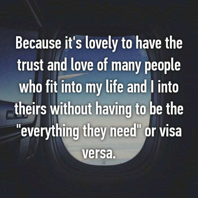 "Because it's lovely to have the trust and love of many people who fit into my life and I into theirs without having to be the ""everything they need"" or visa versa."