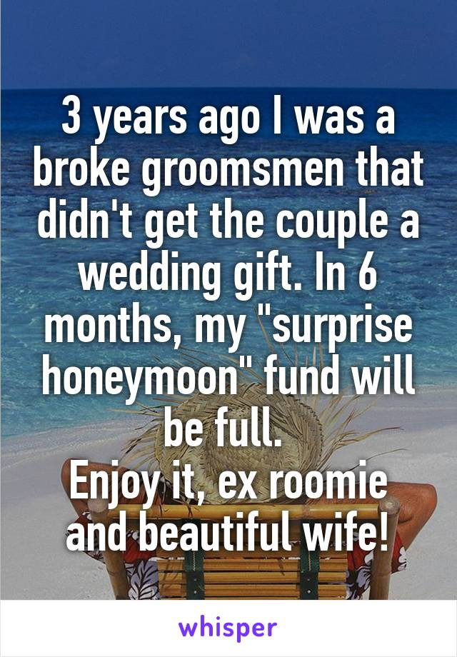 "3 years ago I was a broke groomsmen that didn't get the couple a wedding gift. In 6 months, my ""surprise honeymoon"" fund will be full.  Enjoy it, ex roomie and beautiful wife!"