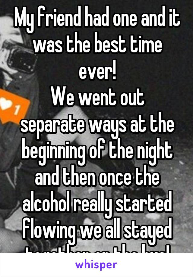 My friend had one and it was the best time ever! We went out separate ways at the beginning of the night and then once the alcohol really started flowing we all stayed together on the bus!