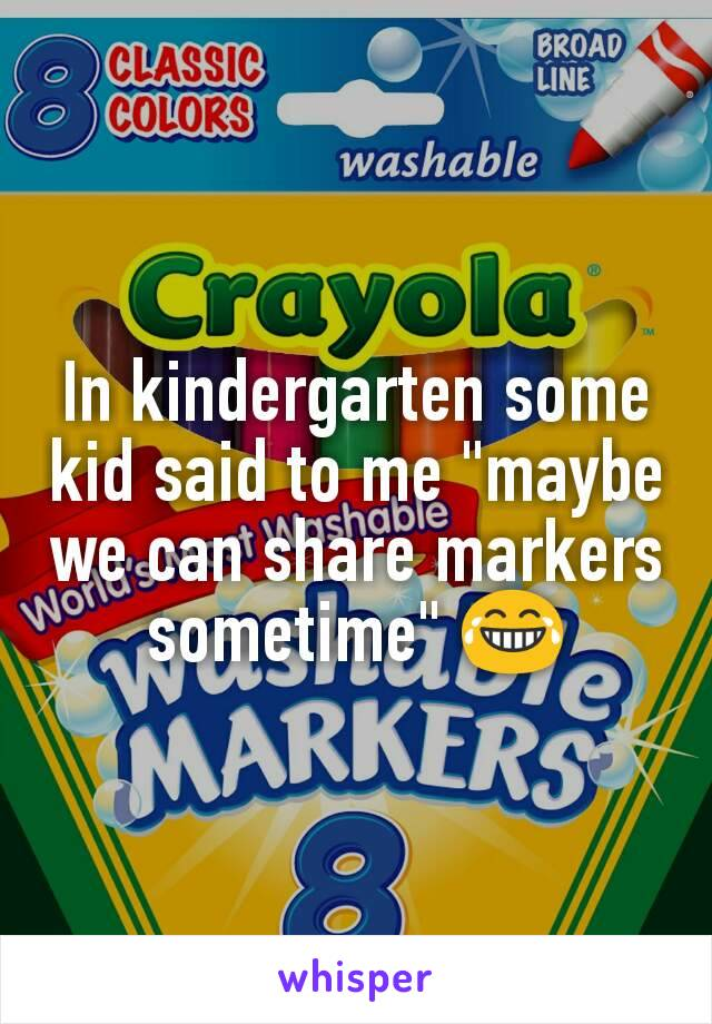 """In kindergarten some kid said to me """"maybe we can share markers sometime"""" 😂"""