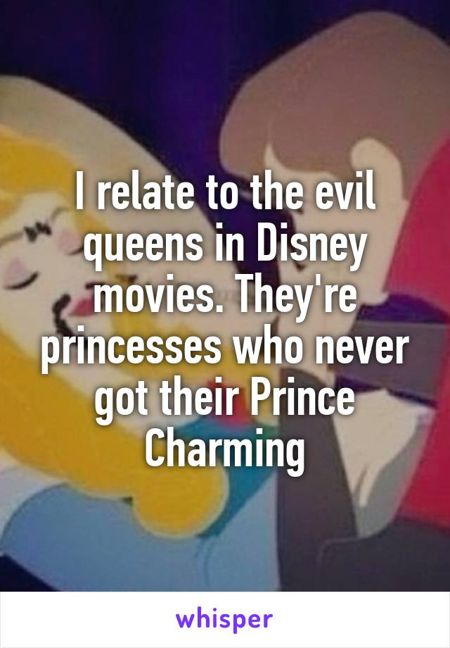 I relate to the evil queens in Disney movies. They're princesses who never got their Prince Charming