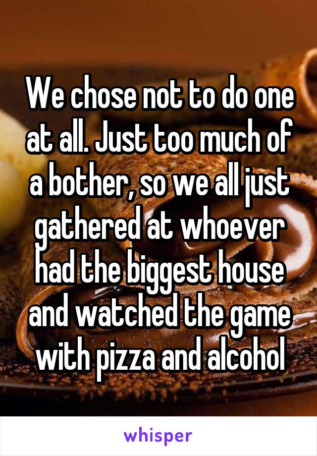 We chose not to do one at all. Just too much of a bother, so we all just gathered at whoever had the biggest house and watched the game with pizza and alcohol