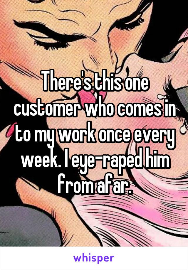 There's this one customer who comes in to my work once every week. I eye-raped him from afar.